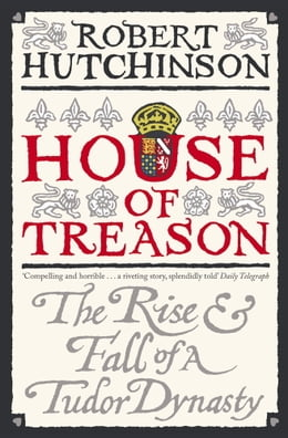 Book House Of Treason: The Rise And Fall Of A Tudor Dynasty by Robert Hutchinson