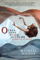 Other Arms Reach Out to Me: Georgia Stories by Michael Bishop