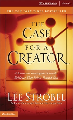 The Case for a Creator A Journalist Investigates Scientific Evidence That Points Toward God