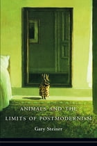 Animals and the Limits of Postmodernism by Gary Steiner