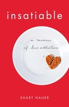 Insatiable: A Memoir of Love Addiction by Shary Hauer