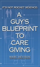 It's Not Rocket Science: A Guy's Blueprint to Caregiving by Marc Heyison