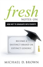 Fresh Notes on How Not to Graduate Into Poverty: Become a Distinct Brand or Extinct Generic by Michael D. Brown