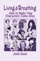 Living and Breathing: How to Make Your Characters Come Alive by Joelle Steele
