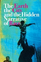 The Earth, the City, and the Hidden Narrative of Race Cover Image