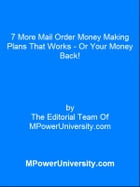 7 More Mail Order Money Making Plans That Works - Or Your Money Back! by Editorial Team Of MPowerUniversity.com