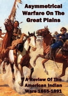 Asymmetrical Warfare On The Great Plains: A Review Of The American Indian Wars-1865-1891
