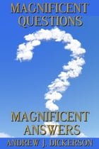 Magnificent Questions Magnificent Answers by Andrew J. Dickerson