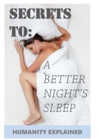 Secrets To A Better Night's Sleep by Humanity Explained