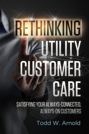 Rethinking Utility Customer Care: Satisfying Your Always-Connected, Always-On Customers