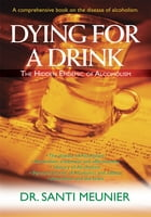 Dying for a Drink: The Hidden Epidemic of Alcoholism by Dr. Santi Meunier