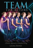 TEAM for Actors: A Holistic Approach to Embodied Acting by Laura Bond