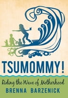 Tsumommy!: Riding the Wave of Motherhood by Brenna Barzenick