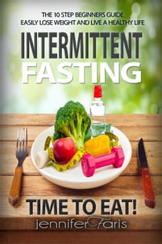 Intermittent Fasting: Time to Eat! The 10 Step Beginners Guide Easily Lose Weight & Live a Healthy…