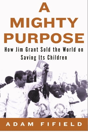A Mighty Purpose: How Jim Grant Sold the World on Saving Its Children by Adam Fifield