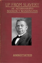 Up from Slavery: An Autobiography (Annotated) by Booker T. Washington
