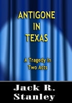 Antigone In Texas: A Tragedy in Two Acts by Jack R. Stanley