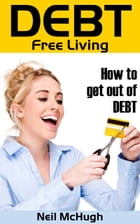 Debt Free Living: How to Get Out of Debt and Stay Out by Neil McHugh
