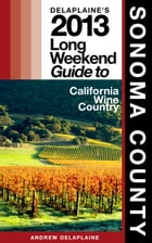 Delaplaine's 2013 Long Weekend Guide to Sonoma County by Andrew Delaplaine