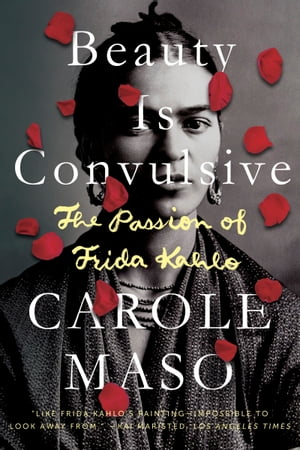 Beauty is Convulsive: The Passion of Frida Kahlo by Carole Maso