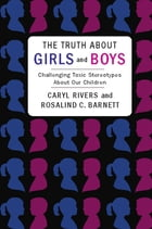 The Truth About Girls and Boys: Challenging Toxic Stereotypes About Our Children by Caryl Rivers