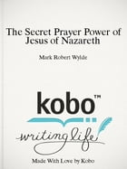 The Secret Prayer Power of Jesus of Nazareth by Mark Wylde