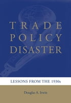Trade Policy Disaster: Lessons from the 1930s by Douglas A. Irwin