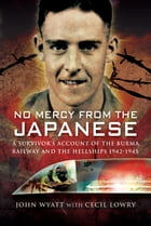 No Mercy from the Japanese: A Survivors Account of the Burma Railway and the Hellships 1942-1945 by John   Wyatt