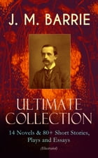 J. M. BARRIE - Ultimate Collection: 14 Novels & 80+ Short Stories, Plays and Essays (Illustrated): Including 4 Books of Memoirs, Complete Peter Pan Se by James Matthew Barrie