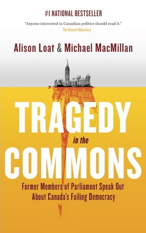 Tragedy in the Commons Former Members of Parliament Speak Out About Canada's Failing Democracy