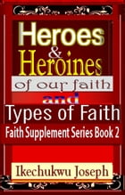 Heroes and Heroines of our Faith and Types of Faith (Faith Supplement Series Book 2) by Ikechukwu Joseph