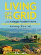 Living off the Grid: 25 Amazing Survival Lessons on Using Renewable Energy Systems for Living Off the Grid by Gilbert Wise