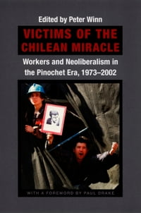 Victims of the Chilean Miracle: Workers and Neoliberalism in the Pinochet Era, 1973–2002