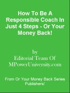How To Be A Responsible Coach In Just 4 Steps - Or Your Money Back! by Editorial Team Of MPowerUniversity.com