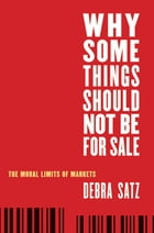 Why Some Things Should Not Be for Sale: The Moral Limits of Markets by Debra Satz
