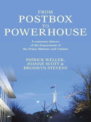 From Postbox to Powerhouse A centenary history of the Department of the Prime Minister and Cabinet