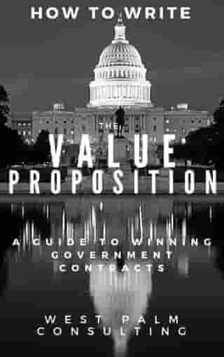How to Write the Value Proposition: A Guide to Winning Government Contracts by West Palm Consulting LLC
