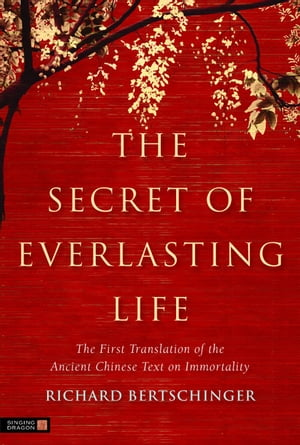 The Secret of Everlasting Life The First Translation of the Ancient Chinese Text on Immortality