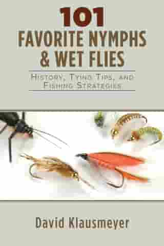 101 Favorite Nymphs and Wet Flies: History, Tying Tips, and Fishing Strategies by David Klausmeyer