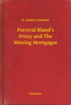Percival Bland's Proxy and The Missing Mortgagee by R. Austin Freeman