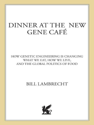 Dinner at the New Gene Caf� How Genetic Engineering Is Changing What We Eat,  How We Live,  and the Global Politics of Food