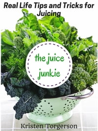 The Juice Junkie: Real Life Tips and Tricks for Juicing