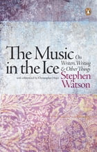 The Music in the Ice: On Writers, Writing and Other Things by Stephen Watson