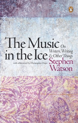 Book The Music in the Ice: On Writers, Writing and Other Things by Stephen Watson
