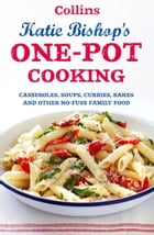 One-Pot Cooking: Casseroles, curries, soups and bakes and other no-fuss family food by Katie Bishop