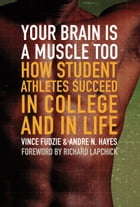 Your Brain Is a Muscle Too: How Student Athletes Succeed in College and in Life by Andre Hayes