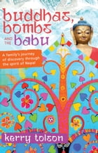 Buddhas, Bombs and the Babu: A Family's Journey of Discovery Through the Spirit of Nepal by Kerry Tolson
