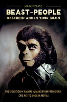 Beast-People Onscreen and in Your Brain: The Evolution of Animal-Humans from Prehistoric Cave Art to Modern Movies: The Evolution of Animal-Humans fro by Mark Pizzato Ph.D.