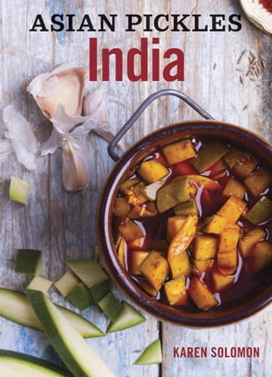 Asian Pickles: India Recipes for Indian Sweet,  Sour,  Salty,  and Cured Pickles and Chutneys