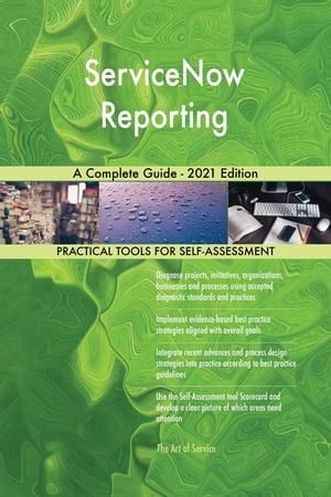 ServiceNow Reporting A Complete Guide - 2021 Edition by Gerardus Blokdyk